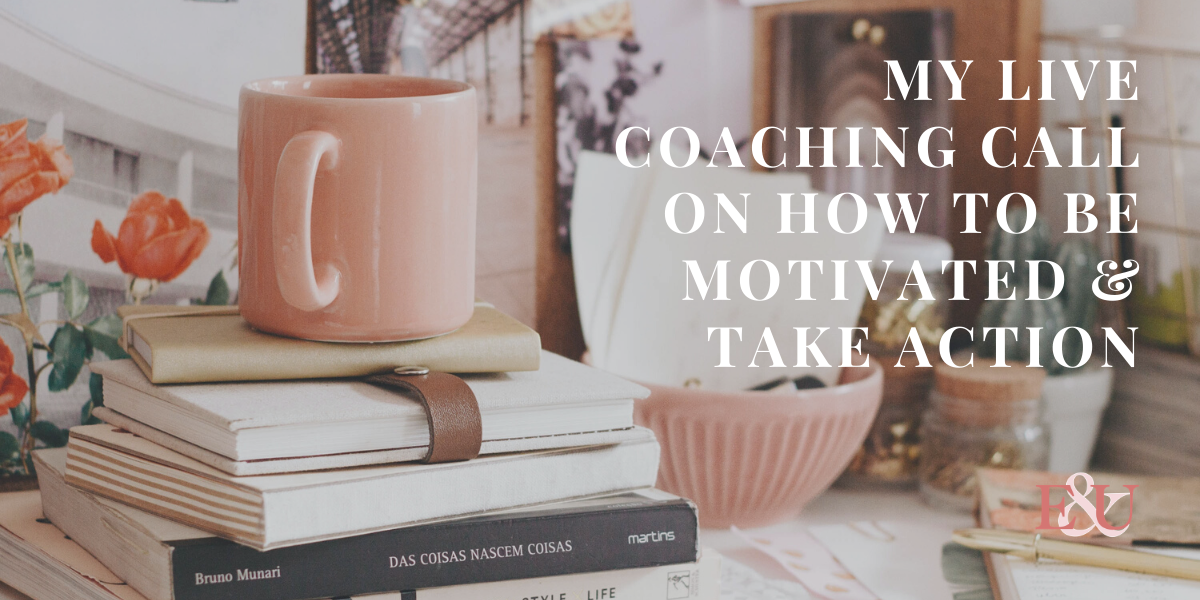 My Live Coaching Call on How to be Motivated & Take Action | EU 006