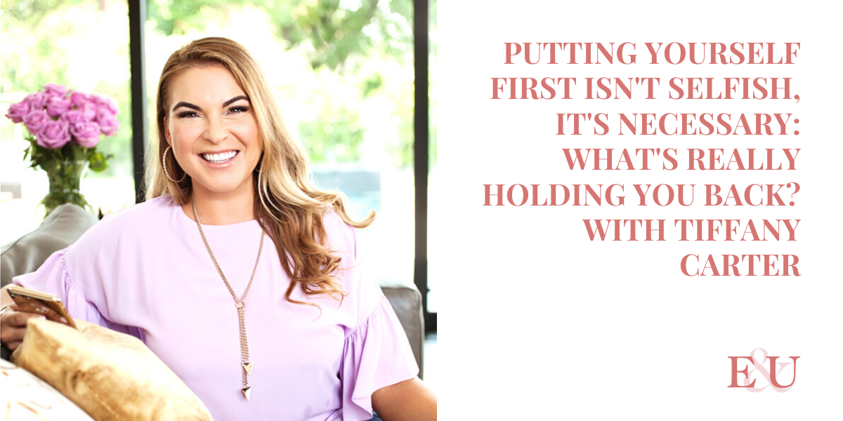 Putting Yourself First Isn't Selfish, It's Necessary: What's Really Holding You Back? With Tiffany Carter | EU 007
