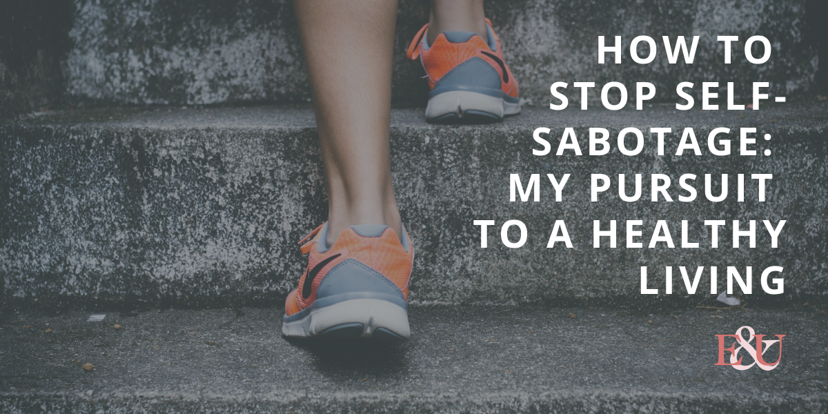 How to Stop Self-Sabotage: My Pursuit to a Healthy Living