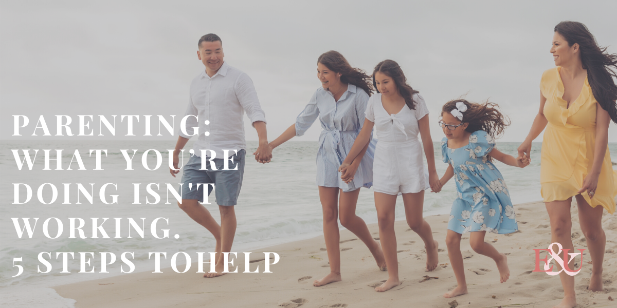 Parenting: What You're Doing Isn't working. 5 Steps to Help | EU 014